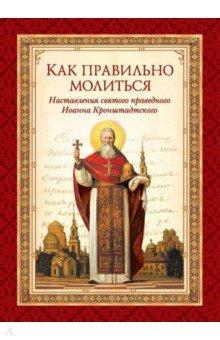 Как правильно молиться. Наставления в молитве святого праведного Иоанна Кронштадского