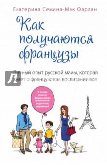 Семина-Мак Фарлан Екатерина Как получаются французы. Личный опыт русской мамы, которая знает о французском воспитании все