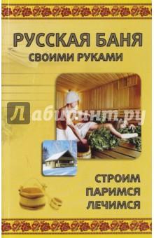 Русская баня своими руками. Строим, паримся, лечим