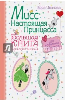 Мисс Настоящая Принцесса. Большая книга приключений для классных девчонок.