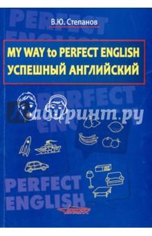 Степанов Валерий Юрьевич My Way to Perfect English. Успешный английский. Учебное пособие