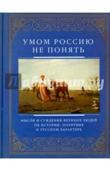 Умом Россию не понять. Мысли и суждения великих людей об истории, политике и русском характере