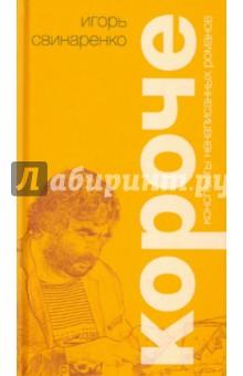 Короче. Конспекты ненаписанных романовСовременная отечественная проза<br>Новую книгу Игоря Свинаренко (р. 1957) составили невыдуманные истории, происходившие с автором и его знакомыми в жизни и рассказанные мастерски и с юмором.<br>