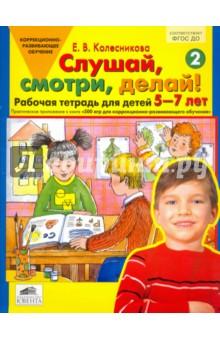 Слушай, смотри, делай! Рабочая тетрадь для детей 5-7 лет