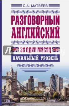Матвеев Сергей Александрович Разговорный английский за один месяц. Начальный уровень