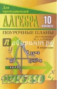 Алгебра и начала анализа. 10 класс: Поурочные планы по учебнику Ш. А. Алимова и др. II полугодие
