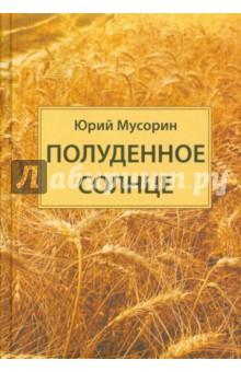 Полуденное солнцеСовременная отечественная проза<br>Это первая книга Юрия Мусорина, рентгенолога, заслуженного врача России. Его рассказы привлекают глубоким проникновением в психологию героев, теплой, задушевной интонацией, мягким юмором. Они точны в деталях и живописны. Герои его прозы - и простые люди, и известные личности - всегда искренни, человечны, понятны. <br>В книге много прекрасных описаний природы. Есть рассказы, посвященные братьям нашим меньшим, - они особенно пронзительны и волнующи. <br>Рассказы Юрия Мусорина читаются на одном дыхании.<br>