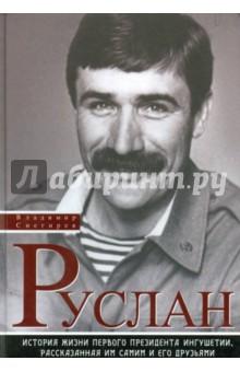 Руслан. История жизни первого президента Ингушетии, рассказанная им самим и его друзьями