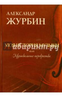 Моя история музыки, или Музыкальные перекресткиМузыка<br>Моя история музыки, или Музыкальные перекрестки - это смешение идей и вкусов: от аллюзии до эклектики. Вся азбука музыкального стиля в новой книге композитора Александра Журбина.<br>