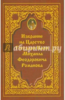 Избрание на Царство Государя Царя Михаила Феодровича Романова