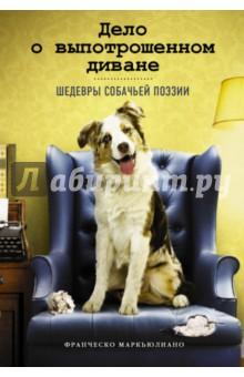 Дело о выпотрошенном диване. Шедевры собачьей поэзииЮмор и сатира<br>Шестьдесят смешных и трогательных стихотворений, которые могли бы написать ваши собаки.<br>Если бы не были заняты более важными делами…<br>