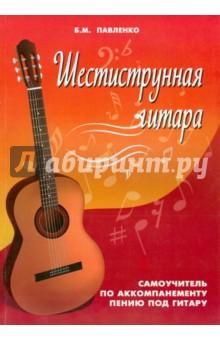 Шестиструнная гитара: самоучитель по аккомпанементному пениюМузеи<br>Данное пособие предназначено как для начинающих, так и для более опытных гитаристов, желающих самостоятельно овладеть искусством аккомпанемента для пения под гитару.<br>