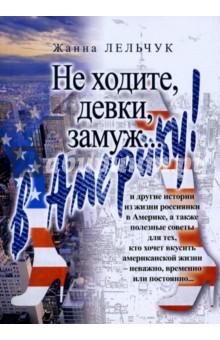 Не ходите, девки, замуж… в Америку!Современная отечественная проза<br>И другие истории из жизни россиянки в Америке, а также полезные советы для тех, кто хочет вкусить американской жизни - неважно, временно или постоянно…<br>