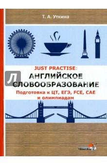 JUST PRACTISE. Английское словообразование. Подготовка к ЦТ, ЕГЭ, FCE, CAE и олимпиадам