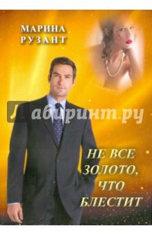 Не всё золото,что блеститСовременная отечественная проза<br>Любовный роман Марины Рузант.<br>