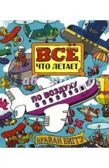 Всё, что летает по воздухуНаука. Техника. Транспорт<br>Познавательная и веселая книга-искалка, Абсолютно все летательные аппараты - и самолеты, и воздушные шары, и вертолеты, и дирижабли, и автожиры и... Кто их придумал? Как они летают? Как они устроены? Как помогают человеку?<br>