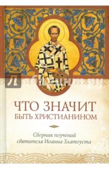 Что значит быть христианином. Сборник поучений святителя Иоанна Златоуста
