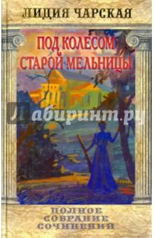 Чарская Лидия Алексеевна Полное собрание сочинений. Том 46. Под колесом старой мельницы