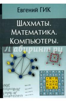 Шахматы. Математика. КомпьютерыШахматы. Шашки<br>В книге математика, шахматного мастера и писателя Евгения Гика исследуются различные связи между шахматами, математикой и компьютерами. Автор подводит итоги своих многолетних исследований по двум родственным темам - Математика на шахматной доске и Компьютерные шахматы. Рассматриваются разные виды шахматно-математических задач и головоломок. Приводятся занимательные рекорды, анализируются геометрические свойства доски и фигур. Описываются необычные игры: сказочные, фишеровские, на цилиндрических досках и другие. Обсуждается математика турнирных расписаний и расчет рейтингов. Автор совершает экскурс в историю компьютерных шахмат, рассказывает о чемпионатах мира среди программ, о матчах машин с шахматными королями - Каспаровым и Крамником. Из этой шахматно-математической Библии читатель узнает также об успехах ЭВМ в анализе окончаний, решении задач, этюдов и головоломок.<br>