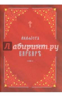 Акафист святой великомученице Варваре на церковнославянском языке