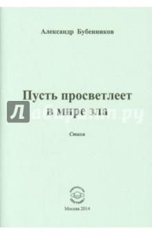 Пусть просветлеет в мире злаСовременная отечественная поэзия<br>В книгу вошли стихи Александра Бубенникова.<br>