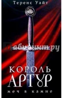 Уайт Теренс Король Артур: В 2 томах. Том.1: Меч в камне; Царица воздуха и тьмы