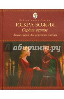Искра Божия. Сердце верное. Книга сказок для семейного чтения