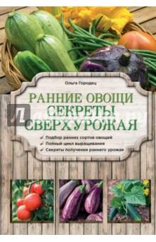Ранние овощи. Секреты сверхурожаяОвощи, фрукты, ягоды<br>В этой книге вы найдете рекомендации и полезные советы по выращиванию урожая овощей. Вы узнаете, как выбрать подходящие сорта, подготовить к посеву семена и грунт, научитесь защищать  посадки от заморозков и получать сверхурожай любимых культур.<br>