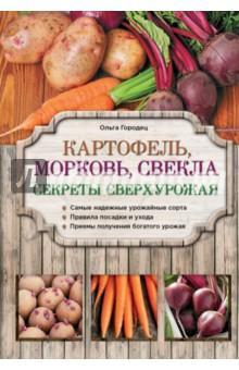 Картофель, морковь, свекла. Секреты сверхурожаяОвощи, фрукты, ягоды<br>Картофель, морковь и свекла богаты витаминами, макро- и микроэлементами и традиционно входят в состав многих блюд на нашем столе. Для получения хорошего урожая корнеплодов и картофеля важно правильно выбрать сорт, придерживаться технологии посадки и грамотно ухаживать за молодыми растениями. Все о выращивании этих культур вы узнаете из нашей книги.<br>