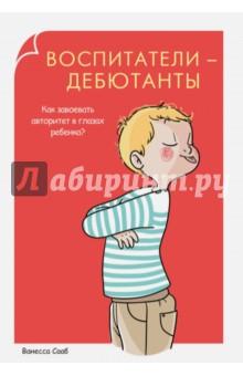 Воспитатели-дебютанты. Как завоевать авторитет в глазах ребенка?Книги для родителей<br>Порой одной любви ребенку недостаточно. Чтобы он мог расти и развиваться, важно окружить его заботой, но одновременно с этим не забывать о строгих рамках, которые нужно устанавливать в процессе воспитания. Авторитет родителей способен помочь ребенку почувствовать себя под надежным и теплым крылом, раскрыть творческие способности и развить потенциал. Книга содержит массу полезной информации для родителей, которые хотят стать авторитетом для своего ребенка.<br>