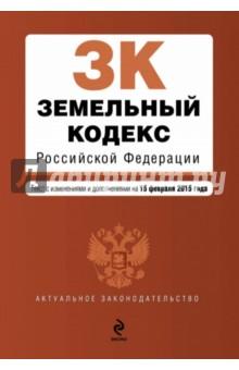 Земельный кодекс Российской Федерации. Текст с изменениями и дополнениями на 15.02.2015 г