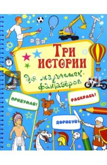 Три истории для мальчишек-фантазеровСказки и истории для малышей<br>Придумай! Раскрась! Дорисуй!<br>Книжка-раскраска.<br>Для детей младшего школьного возраста.<br>