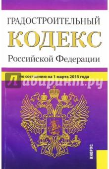 Градостроительный кодекс Российской Федерации по состоянию на 01.03.15 г