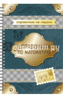 Справочник по математикеСправочники и сборники задач по математике<br>В справочнике представлены все основные темы и разделы математики, изучаемые в средней школе.<br>