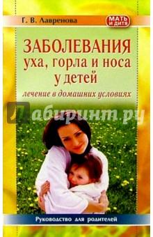 Заболевания уха, горла и носа у детей. Лечение в домашних условиях: Руководство для родителей