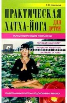 Игнатьева Татьяна Аркадьевна Практическая Хатха-йога для детей. Гармонизующие комплексы