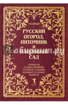 Русский огород, питомник и плодовый сад. Руководство к наивыгоднейшему устройству и ведению