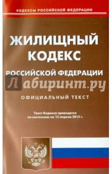 Жилищный кодекс Российской Федерации по состоянию на 15.04.15 г