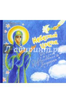 Небесный цветок-детям о жизни Пресвятой Богородицы