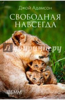 Свободная навсегдаКлассическая зарубежная проза<br>Трилогия Рожденная свободной, Живущая свободной и Свободная навсегда об удивительной судьбе африканской львицы Эльсы, три года прожившей в усадьбе супругов Адамсон на правах члена семьи, произвела неизгладимое впечатление на многие поколения читателей. В книгу вошла заключительная часть знаменитой трилогии, из которой читатели узнают, как сложилась судьба Эльсы и ее львят.<br>