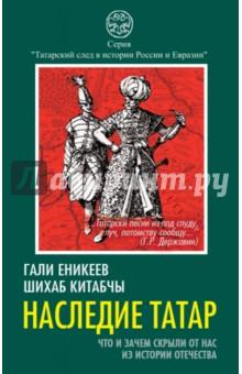 Наследие татар. Что и зачем скрыли от нас из истории ОтечестваВсемирная история<br>История татар неразрывно связана с историей как России, так и Евразии. Ради истины, а не ради псевдонаучной, политической или какой-то другой конъюнктуры я, русский человек, всю жизнь защищаю татар от клеветы. Они - в нашей крови, в нашей истории, в нашем языке, в нашем мироощущении... какими бы ни были реальные различия с русскими, татары - это народ не вне, а внутри нас, - писал выдающийся писатель, историк и этнолог Лев Гумилев. <br>Рассказать подлинную историю татар - вот главная задача авторов Гали Еникеева и Шихаба Китабчы.<br>