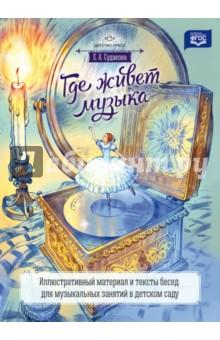 Где живет музыка. Иллюстративный материал и тексты бесед для музыкальных занятий в детск. саду. ФГОС