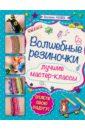 Расина Екатерина Геннадьевна Волшебные резиночки. Лучшие мастер-классы