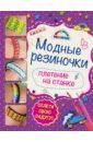 Скуратович Ксения Романовна Модные резиночки: плетение на станке