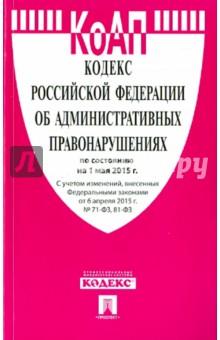 Кодекс об административных правонарушениях Российской Федерации по состоянию на 01.05.15 г