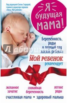 Я - будущая мама! Беременность, роды и первый год