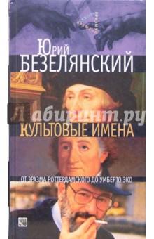 Безелянский Юрий Николаевич Культовые имена: От Эразма Роттердамского до Умберто Эко