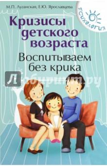 Кризисы детского возраста. Воспитываем без крикаКниги для родителей<br>Эффективные способы общения помогут вам в воспитании детей обойтись без многократных повторений и крика. Для установления взаимопонимания с ребенком важно понять мотивы его поведения, проявить внимание и любовь, а также воспользоваться современными коммуникативными приемами. Наша книга поможет найти подход к ребенку во многих ситуациях, с которыми обычно приходится сталкиваться родителям.<br>2-е издание.<br>