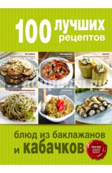 100 лучших рецептов блюд из баклажанов и кабачковБлюда из овощей, фруктов и грибов<br>В книгах серии 100 лучших рецептов вам не придется тратить время на бесконечные поиски нужного салата, пирога или супа, потому что мы отобрали тематические рецепты для каждой книги.<br>100 проверенных и нужных рецептов на все случаи жизни в каждой книге.<br>