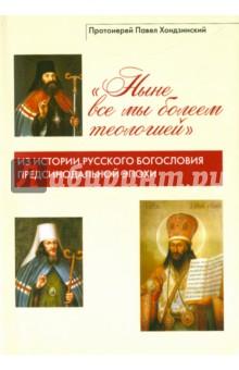 Ныне все мы болеем теологией . Из истории русского богословия предсинодальной эпохи